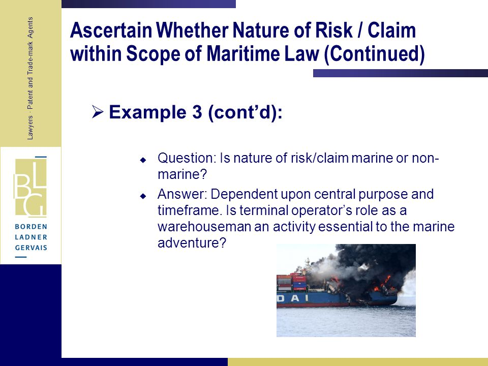 Lawyers · Patent and Trade-mark Agents Ascertain Whether Nature of Risk / Claim within Scope of Maritime Law (Continued)  Example 3:  Contract with terminal operator to store cargo after discharge from vessel for indeterminate period of time.