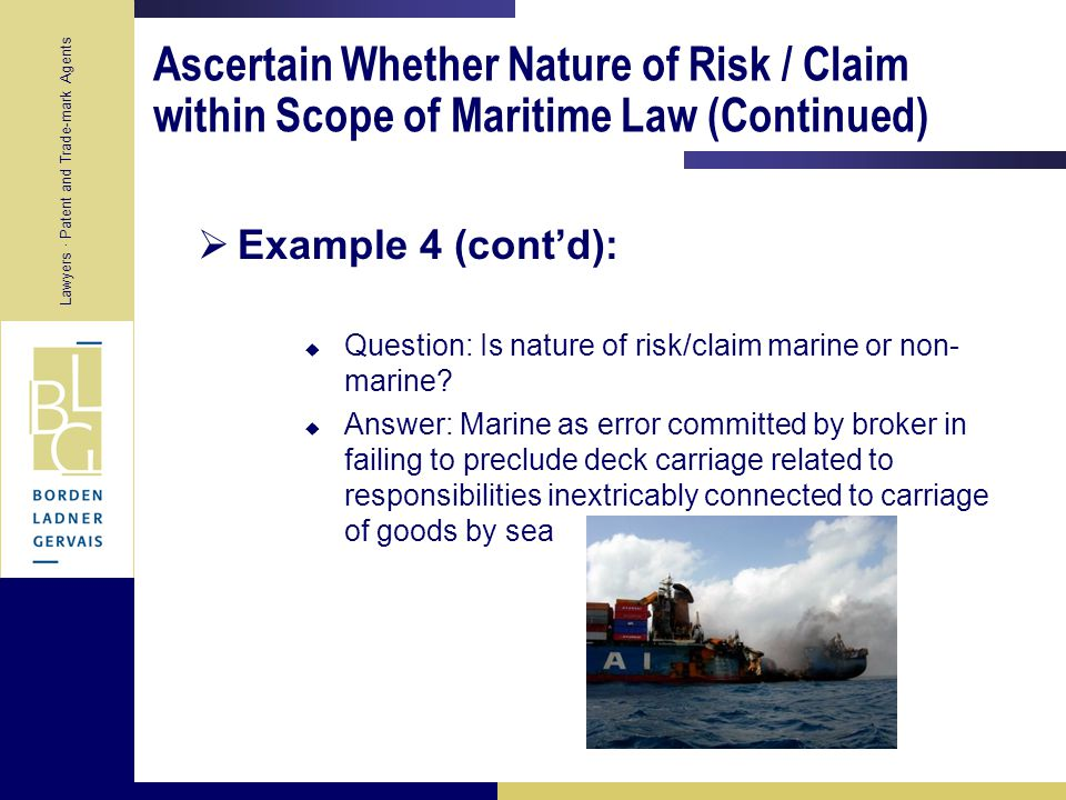 Lawyers · Patent and Trade-mark Agents Ascertain Whether Nature of Risk / Claim within Scope of Maritime Law (Continued)  Example 4:  Transportation/chartering broker arranges transport of cargo from Toronto to Geneva via the Ports of Montreal and Antwerp  Instructions are to negotiate best terms on behalf of cargo interests with all carriers  Arranges in-land carriage by rail in Canada and inland transport by truck in Europe, ocean carriage by reputable ocean carrier  Negotiates specific terms of voyage charter but fails to forbid deck carriage  Liberty clause in ocean carrier's standard form bill of lading  Part of cargo stowed on deck and lost at sea