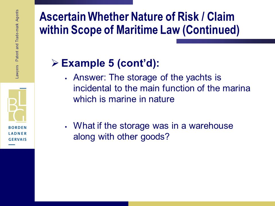 Lawyers · Patent and Trade-mark Agents Ascertain Whether Nature of Risk / Claim within Scope of Maritime Law (Continued)  Example 5:  Marina offers to store the members' yachts during the off-season  Fire breaks out in the storage yard and several yachts are total losses  Claims are made by the yachts owners against the marina who claims in turn from liability insurance policy  Question: Is the risk a incidental to a maritime adventure