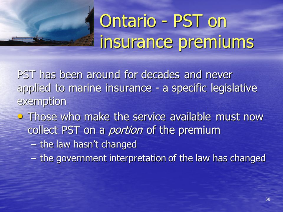 29 Two Misguided Government Initiatives Recovery of PST on marine insurance premiums in Ontario Recovery of PST on marine insurance premiums in Ontario Regulation of forwarders in Alberta as 'brokers' of marine insurance Regulation of forwarders in Alberta as 'brokers' of marine insurance