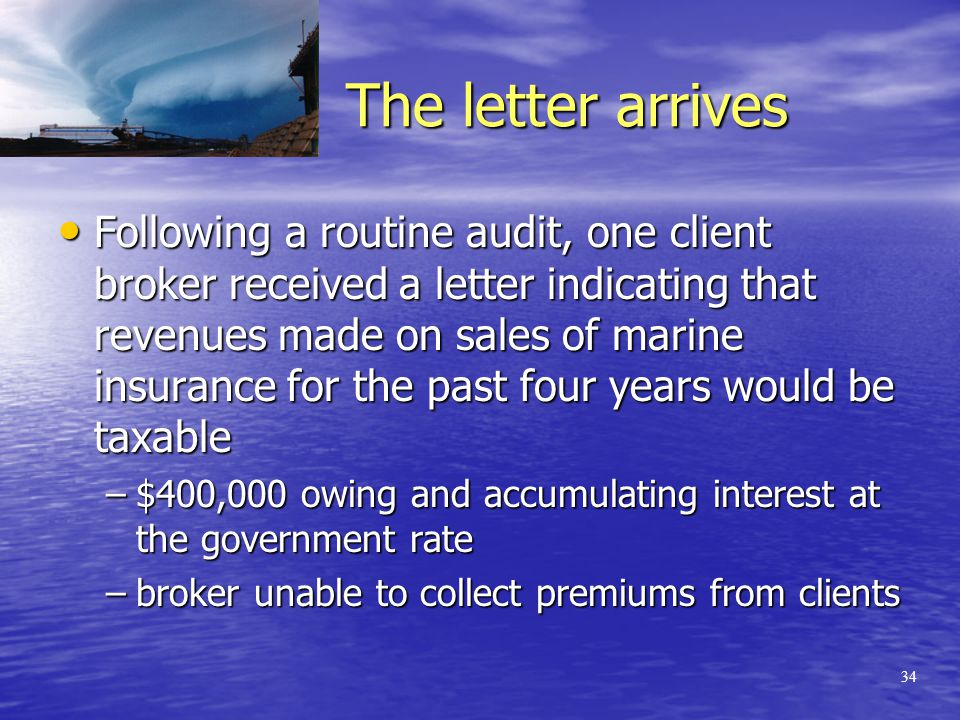 33 The business case against regulation Revenue generation –a tax that will generate relatively small revenues is intrinsically questionable –a tax that costs more to enforce and administer than it brings in is prima facie counter-productive Policy considerations –This tax will potentially prejudice domestic forwarders relative to their international competition –Customers requiring marine insurance will seek off-shore service providers