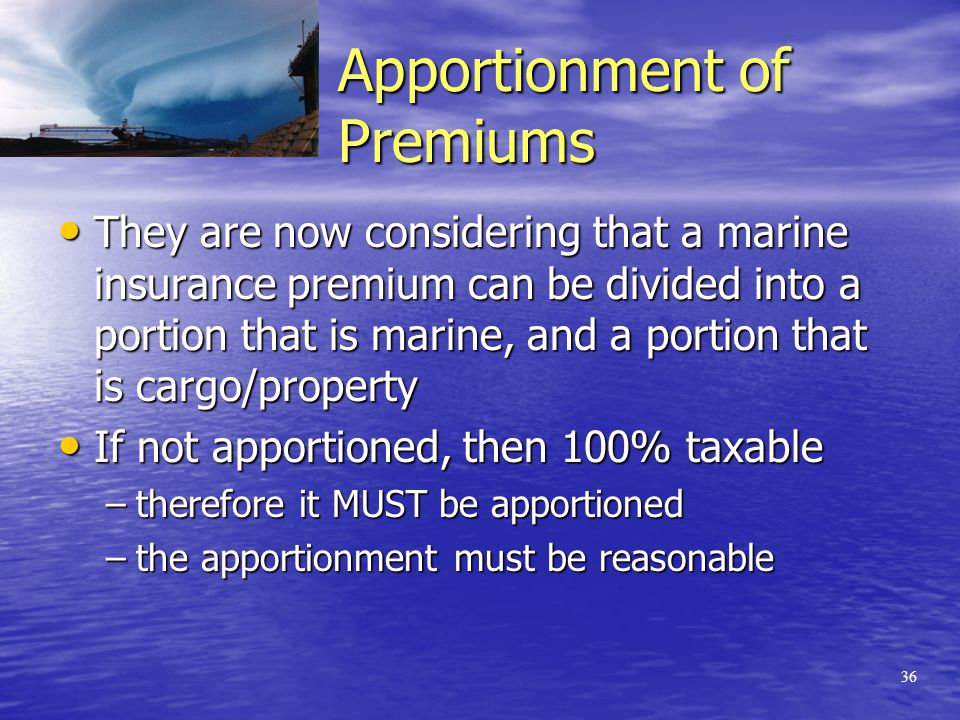 35 The tax man's rationale On an insurance premium governing a risk inside Ontario and outside Ontario, the party with the obligation to remit the tax must apportion the premium charged as between those risks inside and outside If not apportioned, then 100% taxable If not apportioned, then 100% taxable Apportionment makes sense in some environments (e.g.