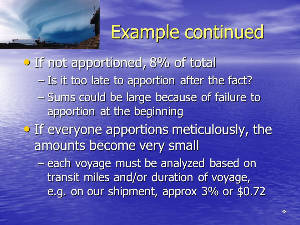 37 A practical example Cargo originating in Beijing Cargo originating in Beijing –By land to Shanghai –Ocean voyage Shanghai to Vancouver –From YVR to YYZ by rail 0.15% of value; cargo = 20K; premium $300 0.15% of value; cargo = 20K; premium $300 If no apportionment, 8% = $24 If no apportionment, 8% = $24