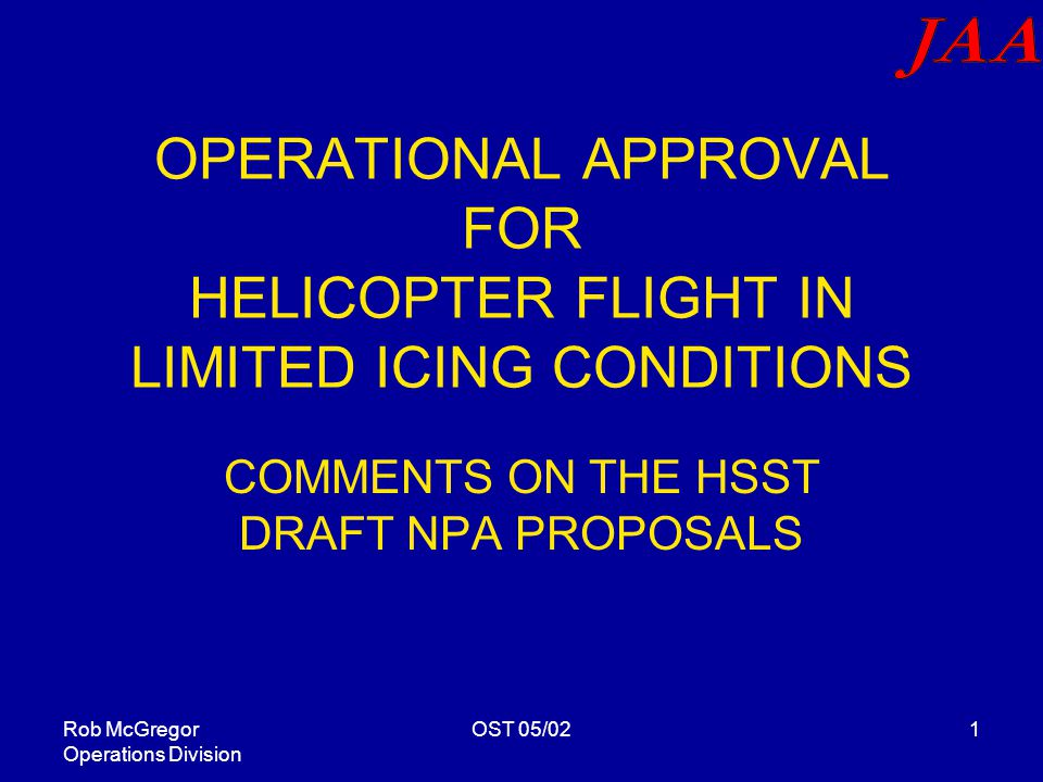 Rob McGregor Operations Division OST 05/021 OPERATIONAL APPROVAL FOR HELICOPTER FLIGHT IN LIMITED ICING CONDITIONS COMMENTS ON THE HSST DRAFT NPA PROPOSALS