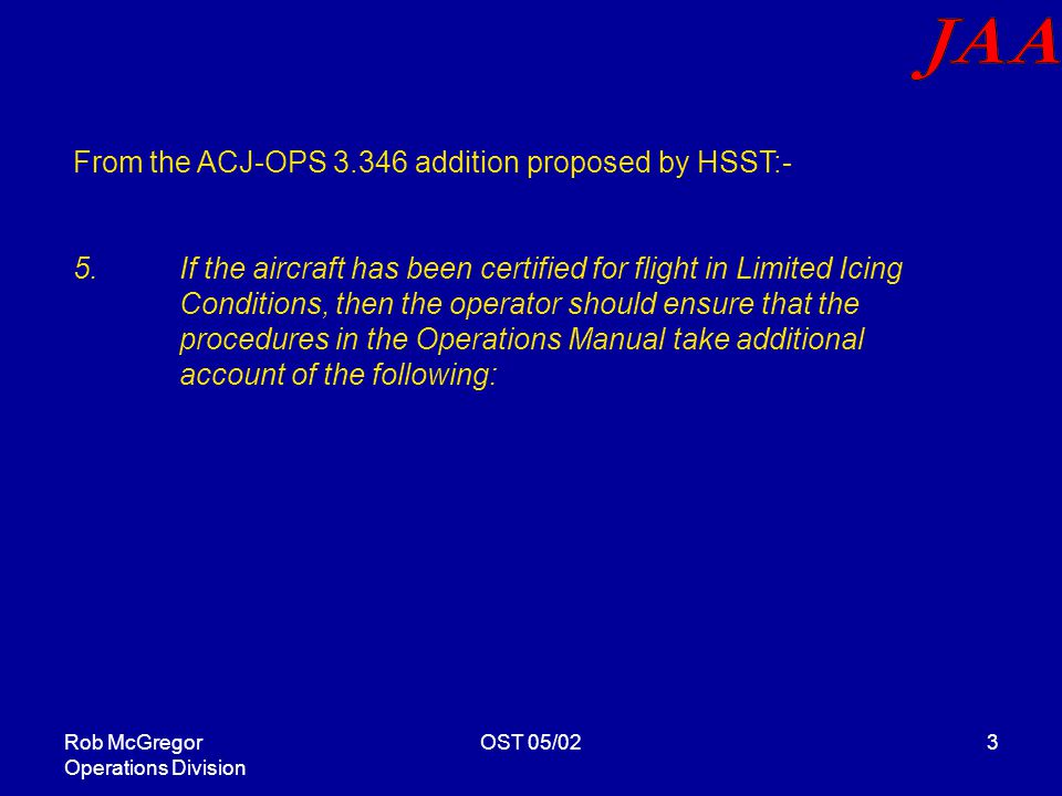 Rob McGregor Operations Division OST 05/023 From the ACJ-OPS 3.346 addition proposed by HSST:- 5.If the aircraft has been certified for flight in Limited Icing Conditions, then the operator should ensure that the procedures in the Operations Manual take additional account of the following: