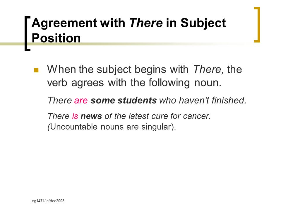 eg1471/jc/dec2008 Agreement with There in Subject Position When the subject begins with There, the verb agrees with the following noun. There are some