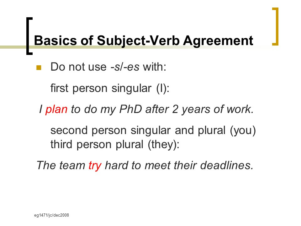 eg1471/jc/dec2008 Basics of Subject-Verb Agreement Do not use -s/-es with: first person singular (I): I plan to do my PhD after 2 years of work. secon