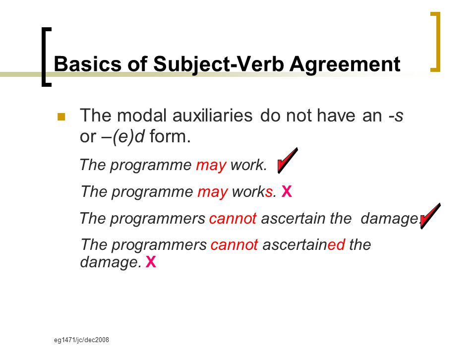 eg1471/jc/dec2008 Basics of Subject-Verb Agreement The modal auxiliaries do not have an -s or –(e)d form. The programme may work. The programme may wo