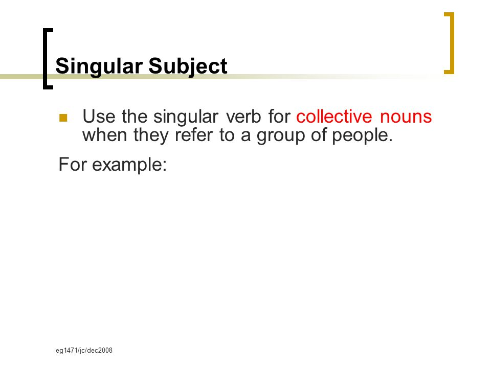 eg1471/jc/dec2008 Singular Subject Use the singular verb for collective nouns when they refer to a group of people. For example: