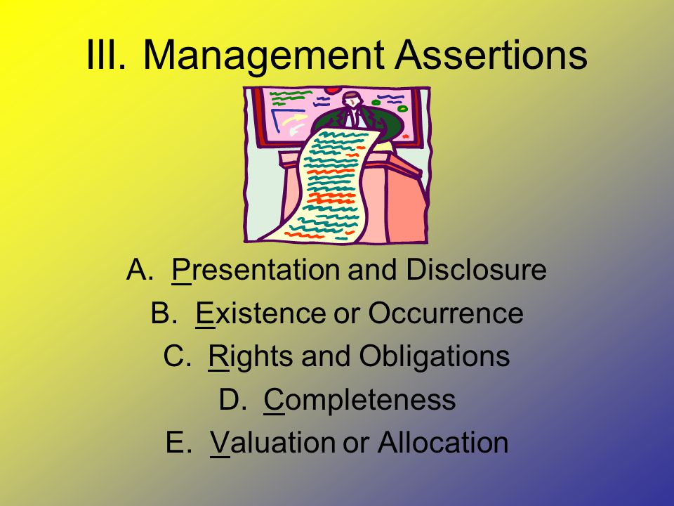 III. Management Assertions A.Presentation and Disclosure B.Existence or Occurrence C.Rights and Obligations D.Completeness E.Valuation or Allocation
