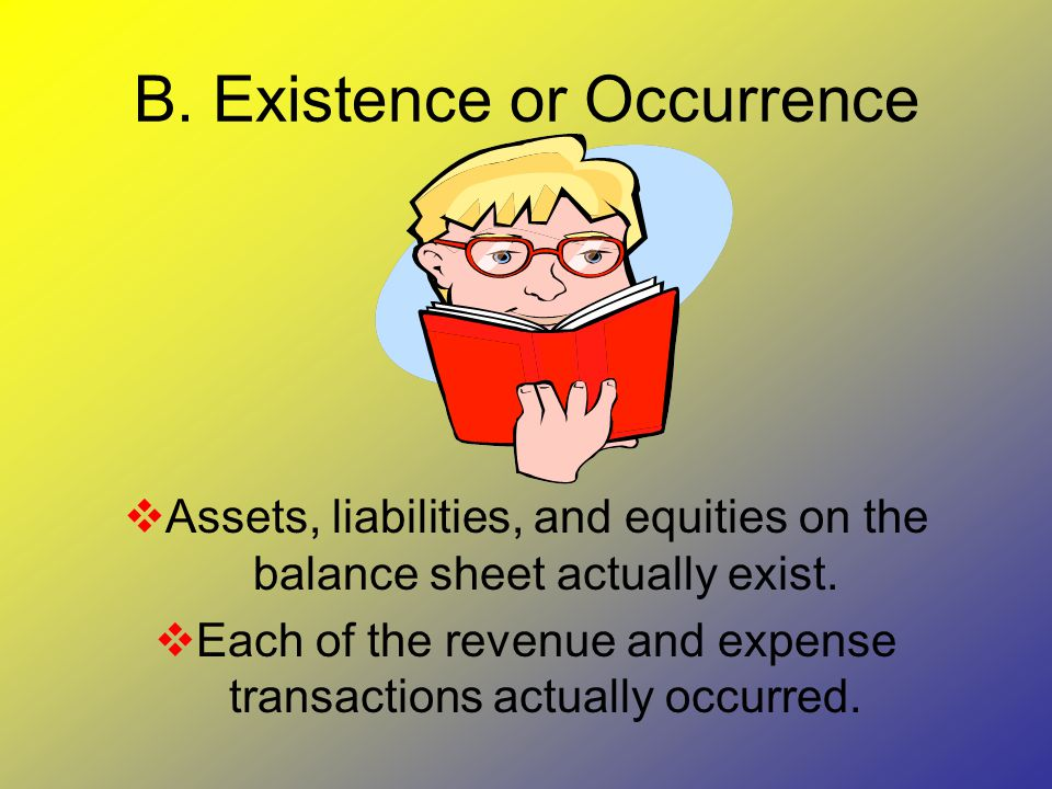 B. Existence or Occurrence  Assets, liabilities, and equities on the balance sheet actually exist.  Each of the revenue and expense transactions act