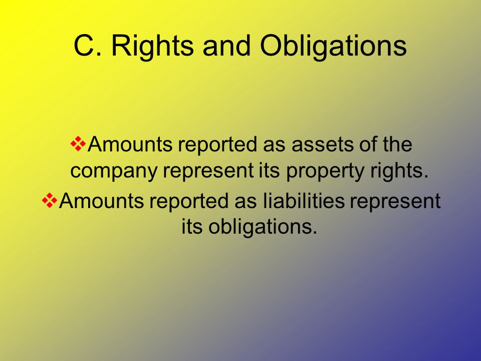 C. Rights and Obligations  Amounts reported as assets of the company represent its property rights.  Amounts reported as liabilities represent its o