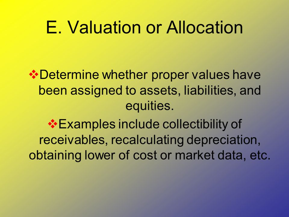 E. Valuation or Allocation  Determine whether proper values have been assigned to assets, liabilities, and equities.  Examples include collectibilit