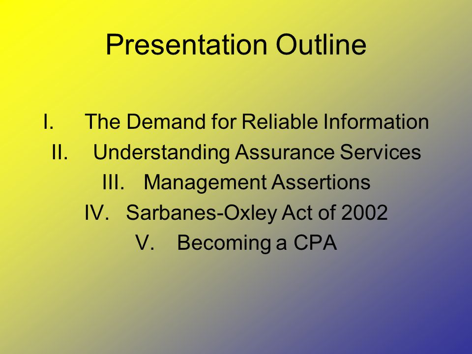 Presentation Outline I.The Demand for Reliable Information II.Understanding Assurance Services III.Management Assertions IV.Sarbanes-Oxley Act of 2002 V.Becoming a CPA