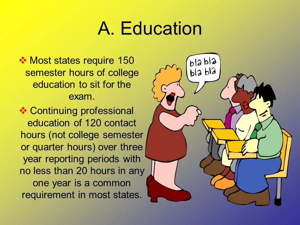 A. Education  Most states require 150 semester hours of college education to sit for the exam.  Continuing professional education of 120 contact hou