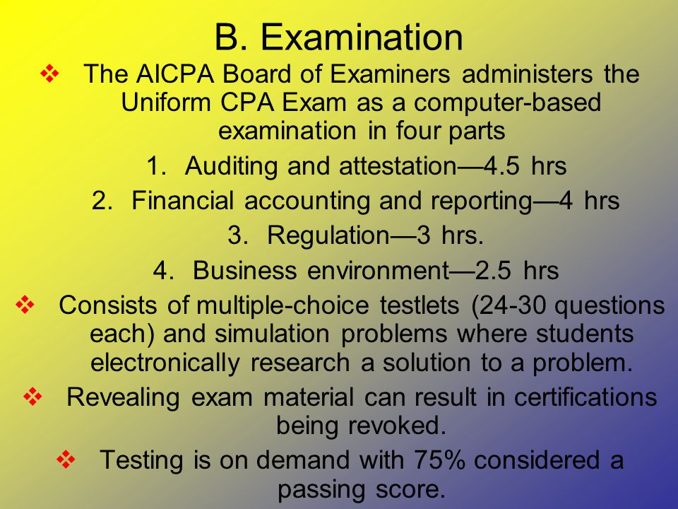 B. Examination  The AICPA Board of Examiners administers the Uniform CPA Exam as a computer-based examination in four parts 1.Auditing and attestatio