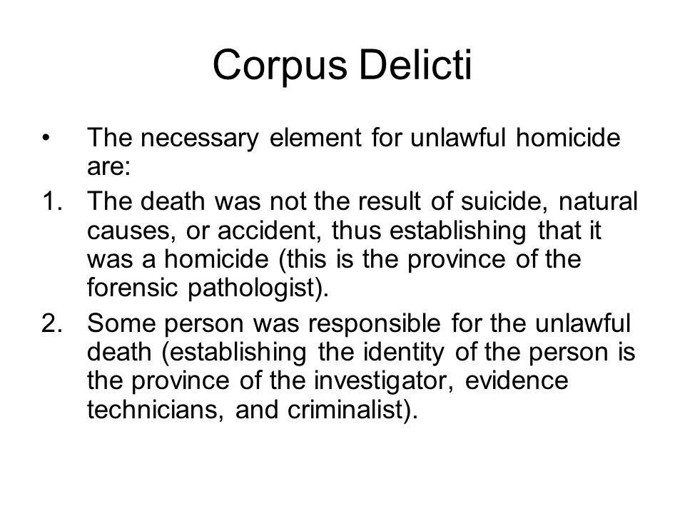 Corpus Delicti The necessary element for unlawful homicide are: 1.The death was not the result of suicide, natural causes, or accident, thus establishing that it was a homicide (this is the province of the forensic pathologist).