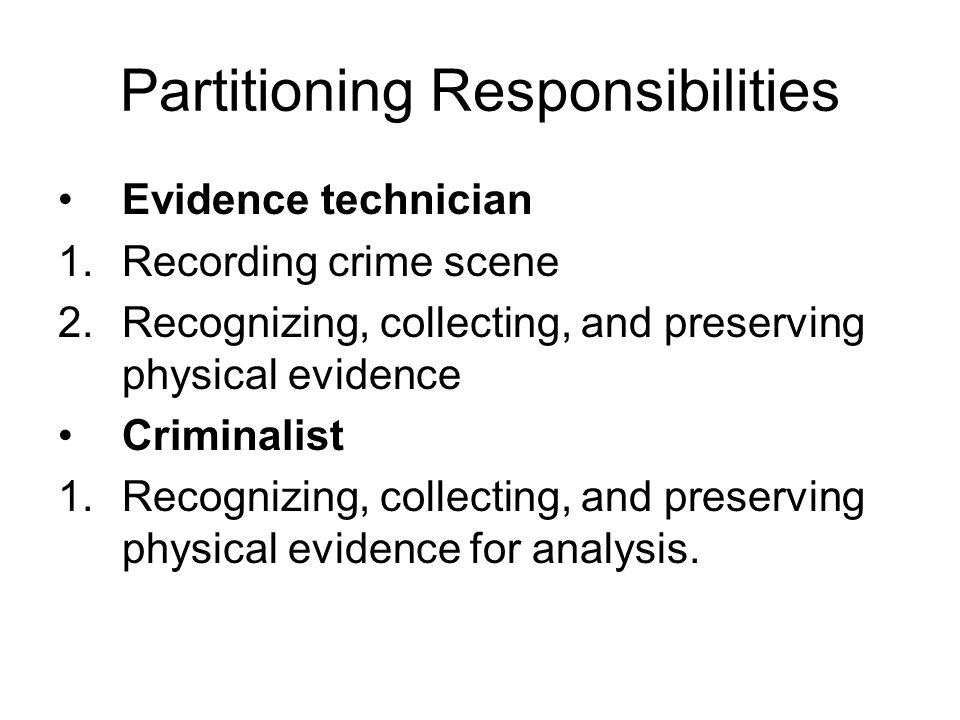 Partitioning Responsibilities Evidence technician 1.Recording crime scene 2.Recognizing, collecting, and preserving physical evidence Criminalist 1.Recognizing, collecting, and preserving physical evidence for analysis.