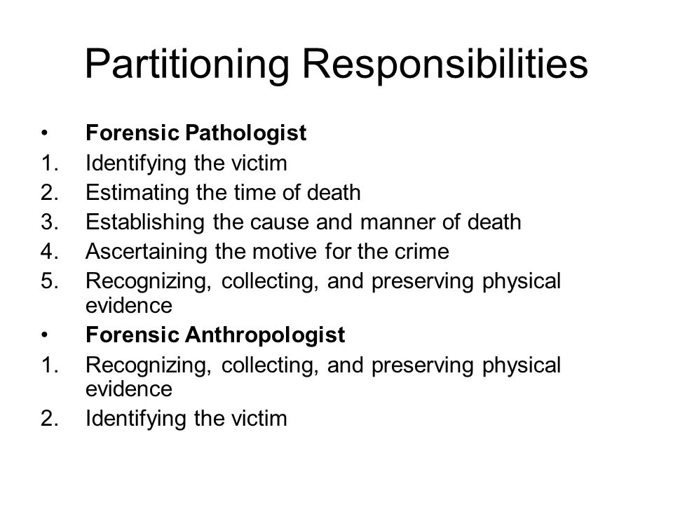 Partitioning Responsibilities Forensic Pathologist 1.Identifying the victim 2.Estimating the time of death 3.Establishing the cause and manner of death 4.Ascertaining the motive for the crime 5.Recognizing, collecting, and preserving physical evidence Forensic Anthropologist 1.Recognizing, collecting, and preserving physical evidence 2.Identifying the victim