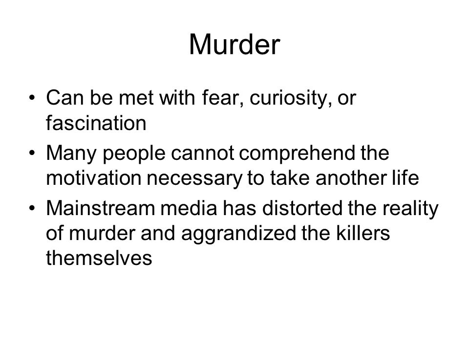 Murder Can be met with fear, curiosity, or fascination Many people cannot comprehend the motivation necessary to take another life Mainstream media has distorted the reality of murder and aggrandized the killers themselves