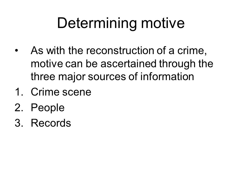 Determining motive As with the reconstruction of a crime, motive can be ascertained through the three major sources of information 1.Crime scene 2.People 3.Records