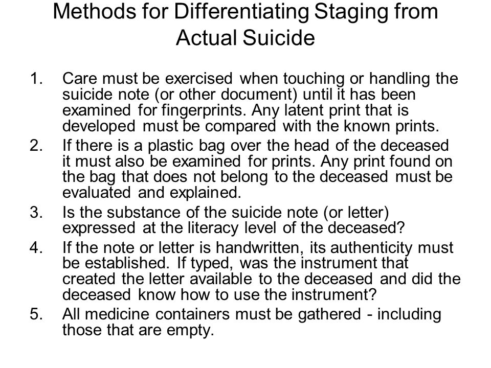 Methods for Differentiating Staging from Actual Suicide 1.Care must be exercised when touching or handling the suicide note (or other document) until it has been examined for fingerprints.