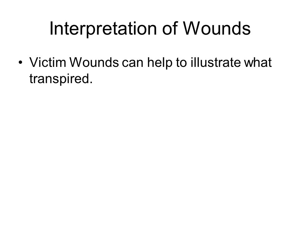 Interpretation of Wounds Victim Wounds can help to illustrate what transpired.