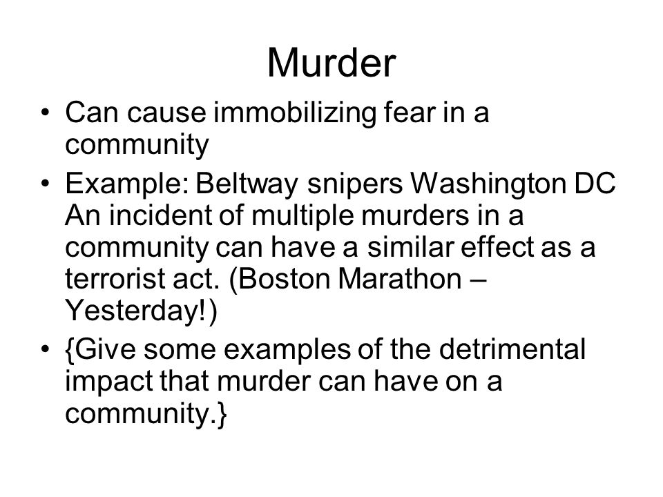 Murder Can cause immobilizing fear in a community Example: Beltway snipers Washington DC An incident of multiple murders in a community can have a similar effect as a terrorist act.