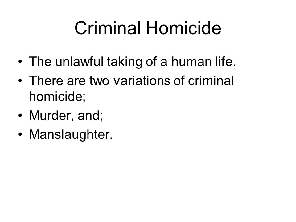 Criminal Homicide Murder: the unlawful killing of another human being with malice aforethought.