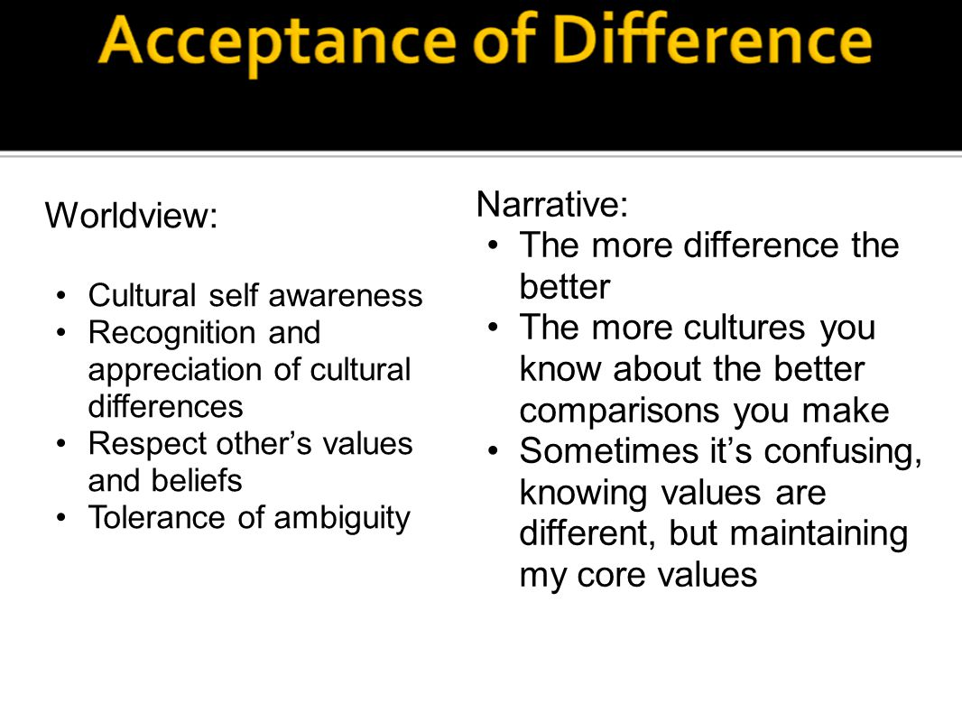 Worldview: Cultural self awareness Recognition and appreciation of cultural differences Respect other's values and beliefs Tolerance of ambiguity Narr