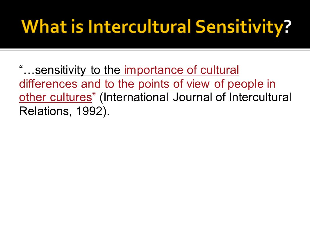 …sensitivity to the importance of cultural differences and to the points of view of people in other cultures (International Journal of Intercultural Relations, 1992).