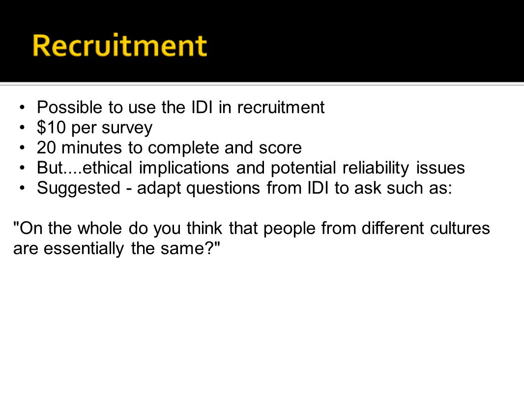 Possible to use the IDI in recruitment $10 per survey 20 minutes to complete and score But....ethical implications and potential reliability issues Su