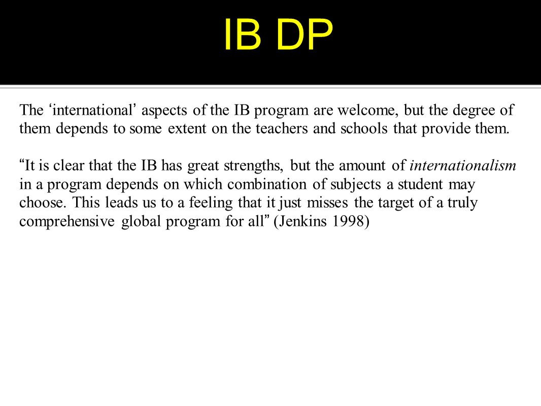 IB DP The ' international ' aspects of the IB program are welcome, but the degree of them depends to some extent on the teachers and schools that prov