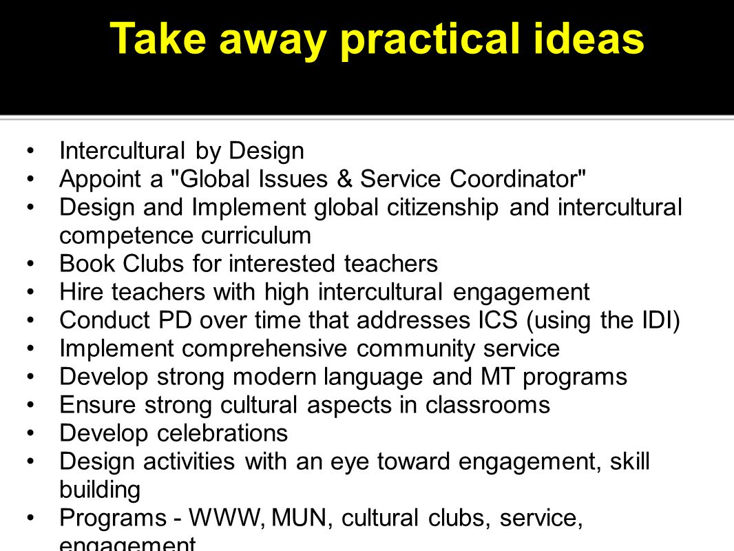 Take away practical ideas Intercultural by Design Appoint a Global Issues & Service Coordinator Design and Implement global citizenship and intercultural competence curriculum Book Clubs for interested teachers Hire teachers with high intercultural engagement Conduct PD over time that addresses ICS (using the IDI) Implement comprehensive community service Develop strong modern language and MT programs Ensure strong cultural aspects in classrooms Develop celebrations Design activities with an eye toward engagement, skill building Programs - WWW, MUN, cultural clubs, service, engagement