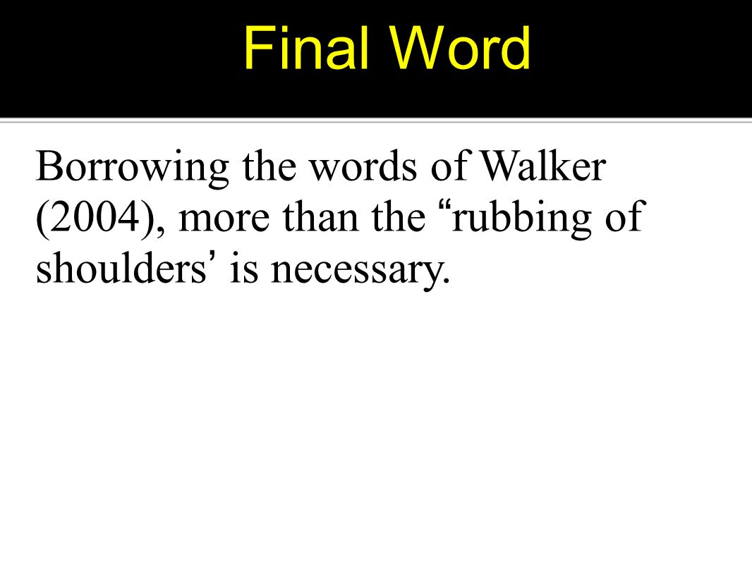 Final Word Borrowing the words of Walker (2004), more than the rubbing of shoulders ' is necessary.