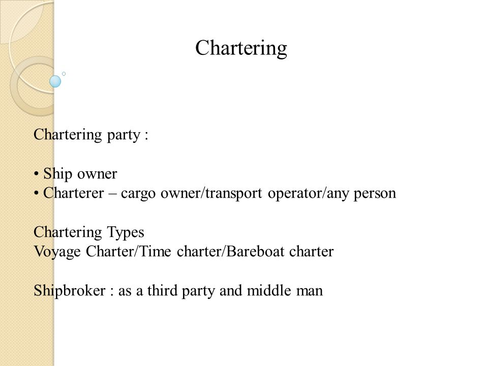 Chartering Chartering party : Ship owner Charterer – cargo owner/transport operator/any person Chartering Types Voyage Charter/Time charter/Bareboat charter Shipbroker : as a third party and middle man