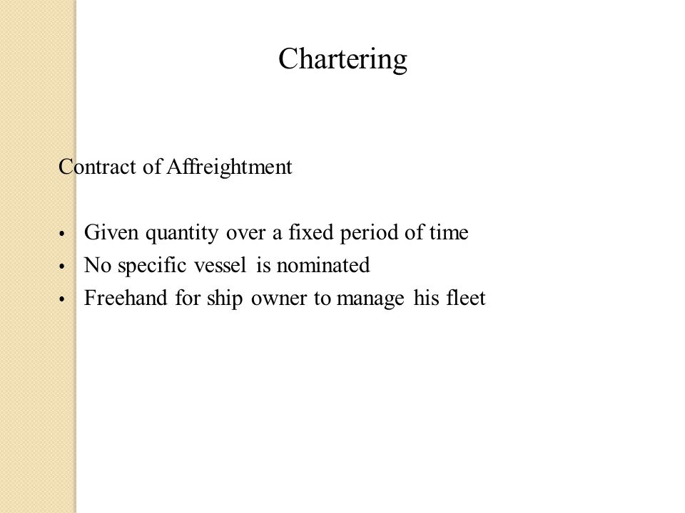 Chartering Contract of Affreightment Given quantity over a fixed period of time No specific vessel is nominated Freehand for ship owner to manage his fleet