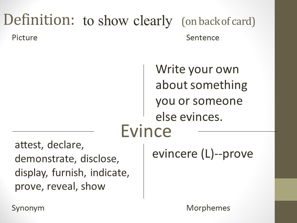 Definition: (on back of card) PictureSentence SynonymMorphemes Evince to show clearly evincere (L)--prove attest, declare, demonstrate, disclose, display, furnish, indicate, prove, reveal, show Write your own about something you or someone else evinces.