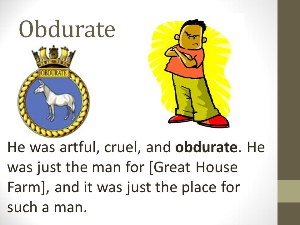 Obdurate He was artful, cruel, and obdurate.