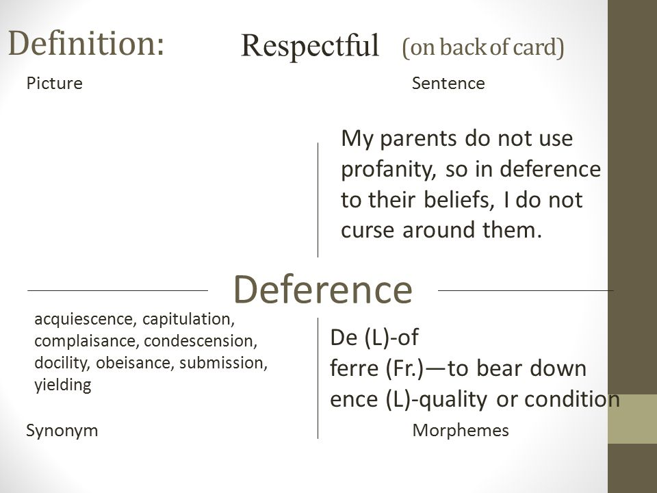 Definition: (on back of card) PictureSentence SynonymMorphemes Deference Respectful De (L)-of ferre (Fr.)—to bear down ence (L)-quality or condition acquiescence, capitulation, complaisance, condescension, docility, obeisance, submission, yielding My parents do not use profanity, so in deference to their beliefs, I do not curse around them.