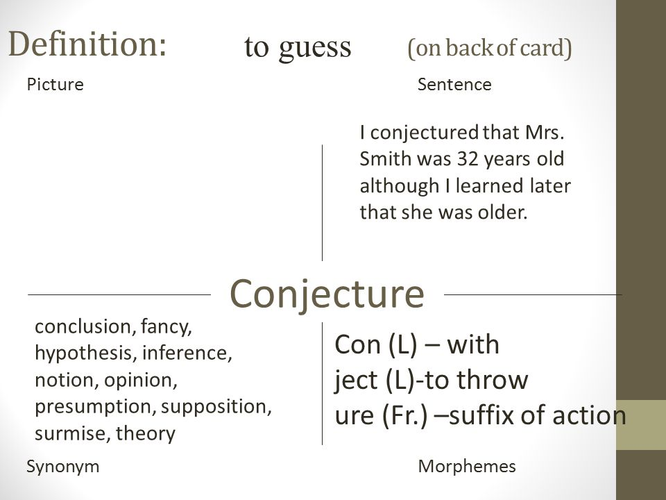 Definition: (on back of card) PictureSentence SynonymMorphemes Conjecture to guess Con (L) – with ject (L)-to throw ure (Fr.) –suffix of action conclusion, fancy, hypothesis, inference, notion, opinion, presumption, supposition, surmise, theory I conjectured that Mrs.
