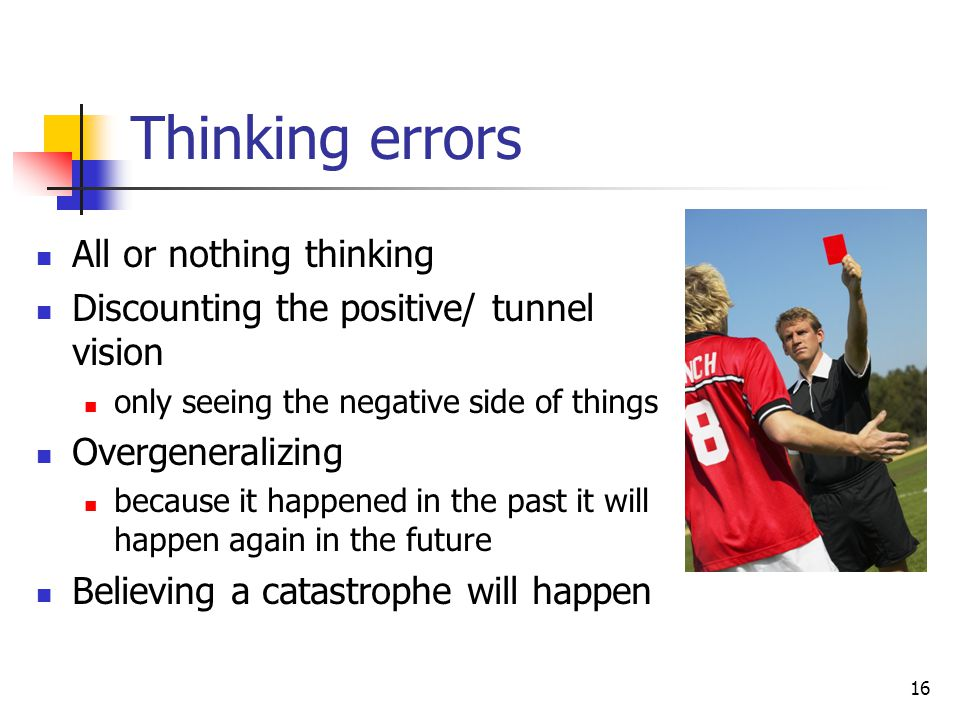 16 Thinking errors All or nothing thinking Discounting the positive/ tunnel vision only seeing the negative side of things Overgeneralizing because it happened in the past it will happen again in the future Believing a catastrophe will happen