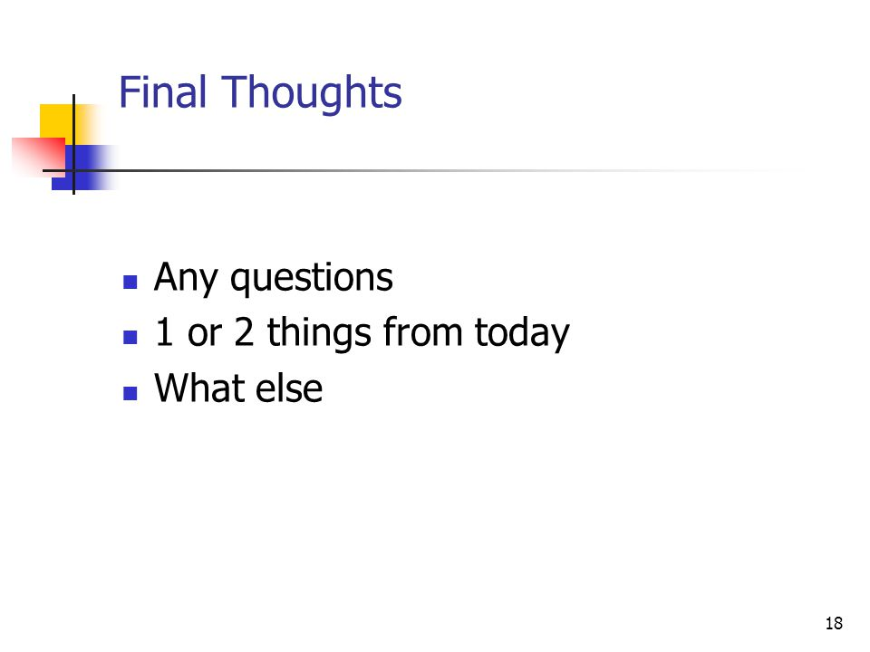 18 Final Thoughts Any questions 1 or 2 things from today What else