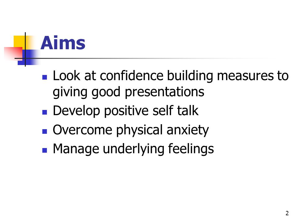 2 Aims Look at confidence building measures to giving good presentations Develop positive self talk Overcome physical anxiety Manage underlying feelin