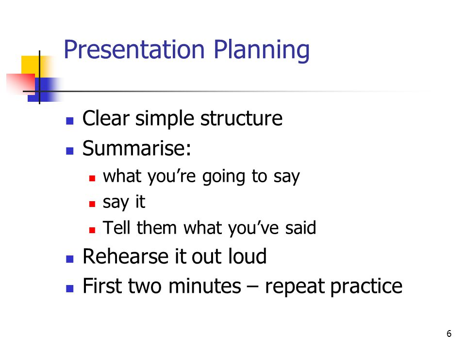 6 Presentation Planning Clear simple structure Summarise: what you're going to say say it Tell them what you've said Rehearse it out loud First two minutes – repeat practice