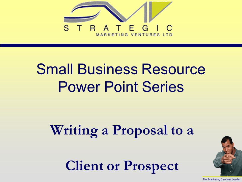 Small Business Resource Power Point Series Writing a Proposal to a Client or Prospect