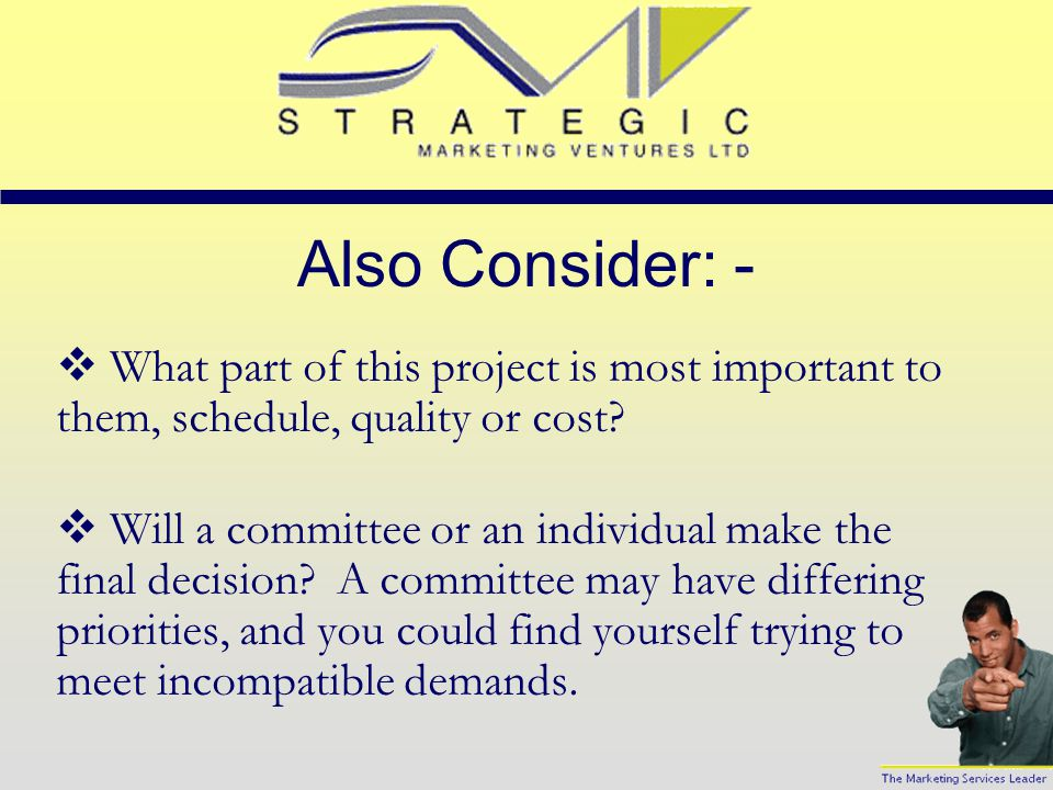 Also Consider: -  What part of this project is most important to them, schedule, quality or cost.