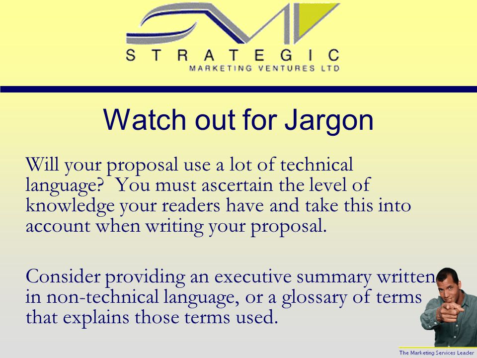 Watch out for Jargon Will your proposal use a lot of technical language.