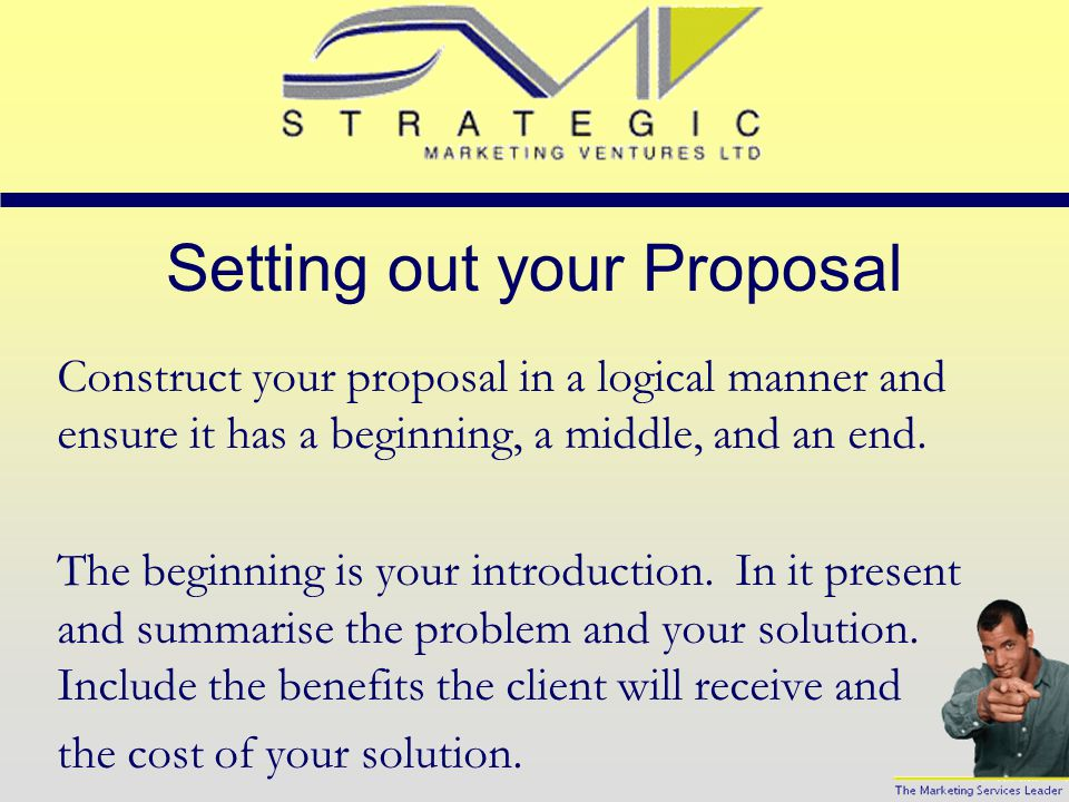 Setting out your Proposal Construct your proposal in a logical manner and ensure it has a beginning, a middle, and an end.