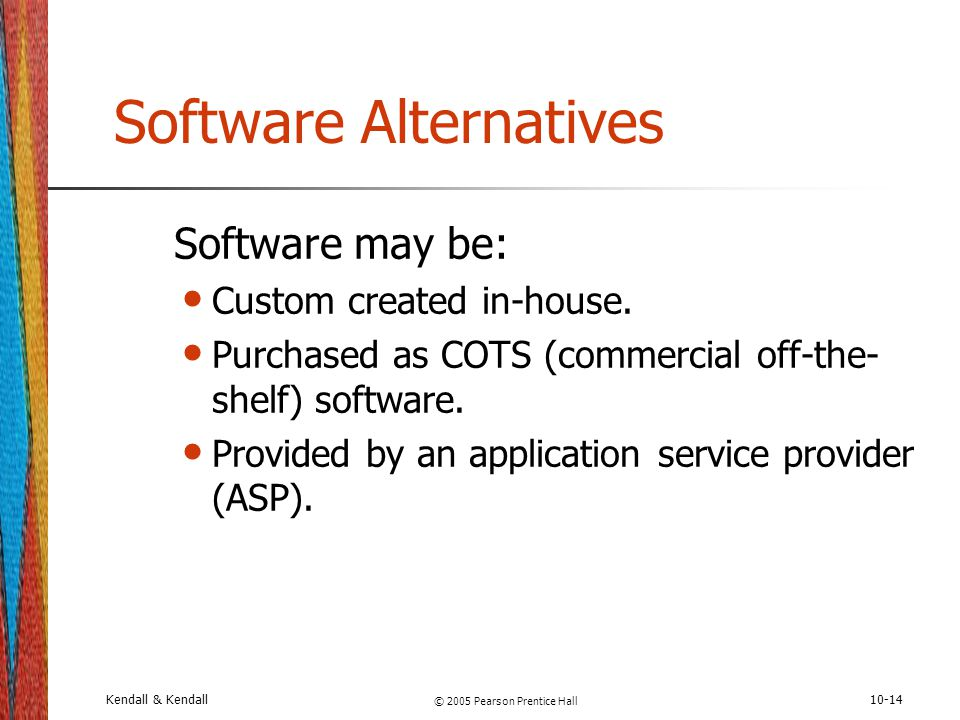 Kendall & Kendall © 2005 Pearson Prentice Hall 10-14 Software Alternatives Software may be: Custom created in-house. Purchased as COTS (commercial off
